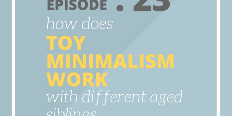 SFP 23: How does toy minimalism work with different aged siblings?